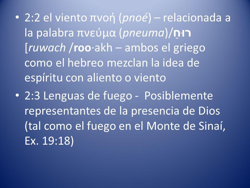 2:2 el viento πνοή (pnoé) – relacionada a la palabra πνεύμα (pneuma)/רוּחַ [ruwach /roo·akh – ambos el griego como el hebreo mezclan la idea de espíritu con aliento o viento